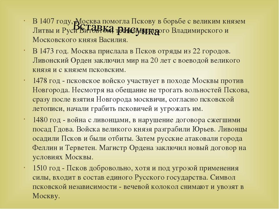 В 1407 году, Москва помогла Пскову в борьбе с великим князем Литвы и Руси Вит...