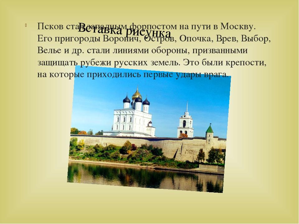 Псков стал западным форпостом на пути в Москву. Его пригороды Воронич, Остров...
