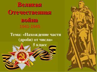 Великая Отечественная война 1941-1945 Тема: «Нахождение части (дроби) от числ