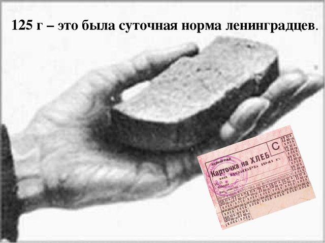 125 г – это была суточная норма ленинградцев.