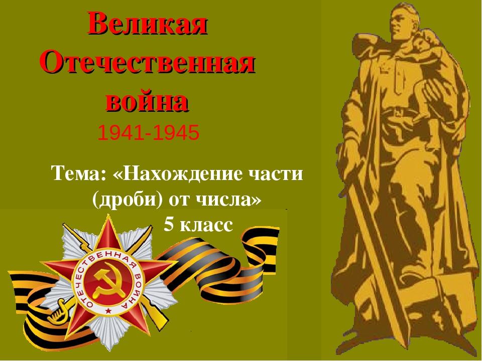 Великая Отечественная война 1941-1945 Тема: «Нахождение части (дроби) от числ...