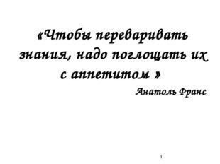 «Чтобы переваривать знания, надо поглощать их с аппетитом » Анатоль Франс