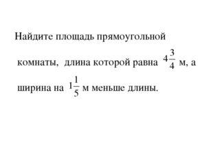 Найдите площадь прямоугольной комнаты, длина которой равна м, а ширина на м м