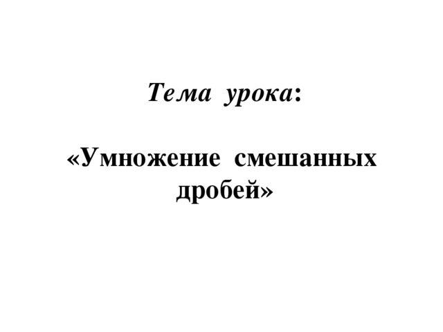 Тема урока: «Умножение смешанных дробей»