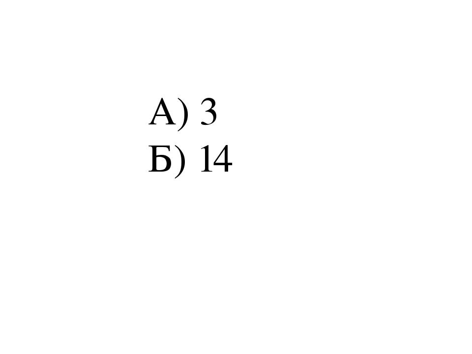 А) 3 Б) 14