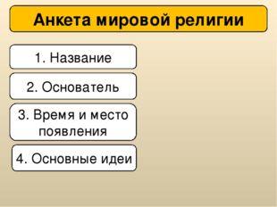 1. Название Анкета мировой религии 2. Основатель 3. Время и место появления 4