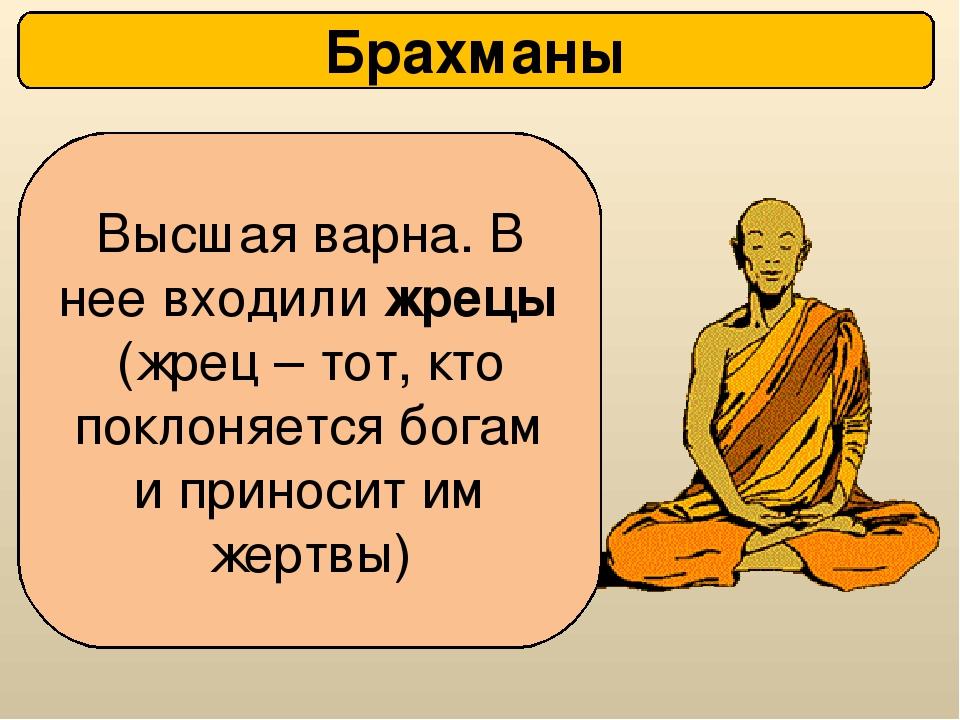 Брахманы Высшая варна. В нее входили жрецы (жрец – тот, кто поклоняется богам...