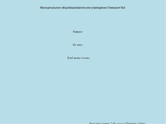 Реферат по теме Хлеб всему голова класс  Муниципальное общеобразовательное учреждение Гимназия №3 Реферат На тему Х