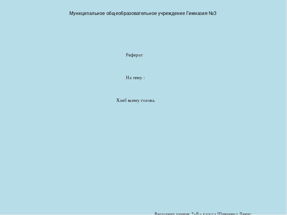 Реферат по теме Хлеб всему голова класс  слайда 1 Муниципальное общеобразовательное учреждение Гимназия №3 Реферат На тему Х