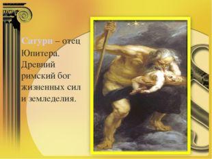 Сатурн– отец Юпитера. Древний римский бог жизненных сил и земледелия.