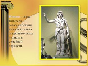 Юнона– жена Юпитера, римская богиня небесного света, покровительница женщин