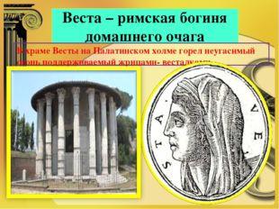 Веста – римская богиня домашнего очага В храме Весты на Палатинском холме гор