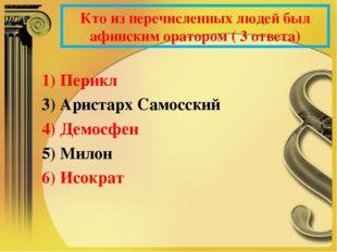 Кто из перечисленных людей был афинским оратором ( 3 ответа) 1) Перикл 3) Ари