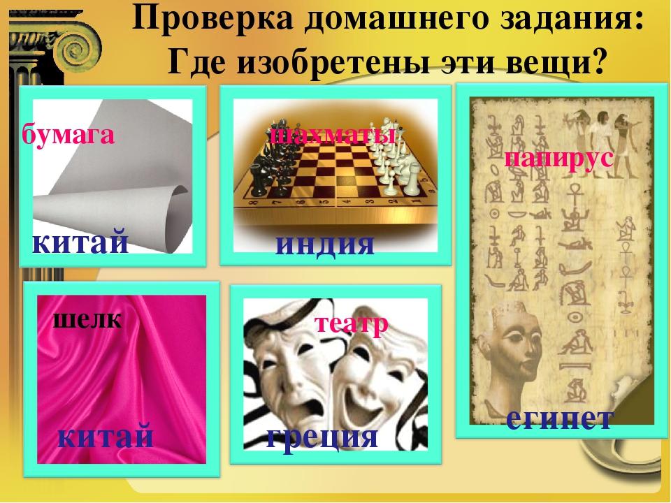Проверка домашнего задания: Где изобретены эти вещи? бумага шахматы театр шел...