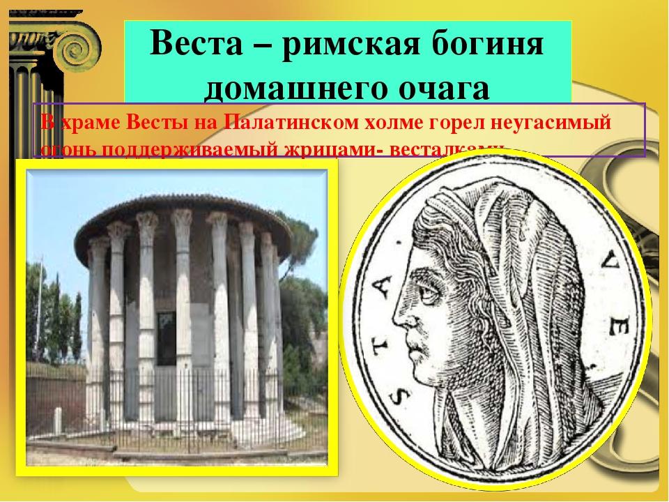 Веста – римская богиня домашнего очага В храме Весты на Палатинском холме гор...