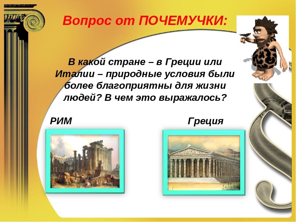 Вопрос от ПОЧЕМУЧКИ: В какой стране – в Греции или Италии – природные условия...