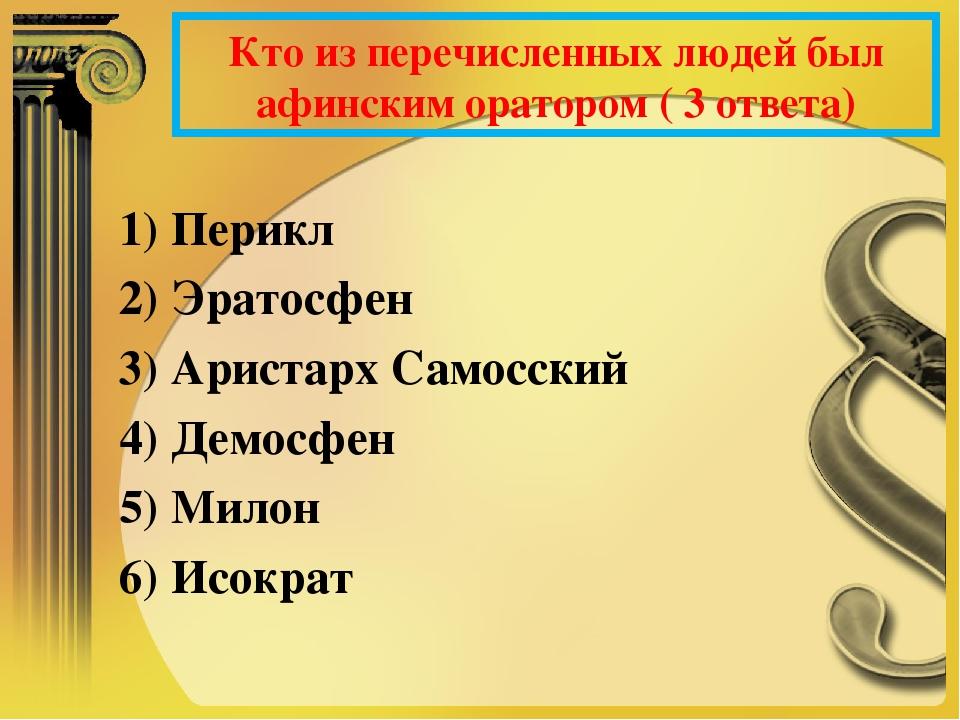 Кто из перечисленных людей был афинским оратором ( 3 ответа) 1) Перикл 2) Эра...