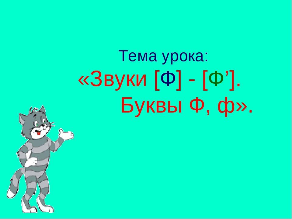 Тема урока: «Звуки [Ф] - [Ф']. Буквы Ф, ф».