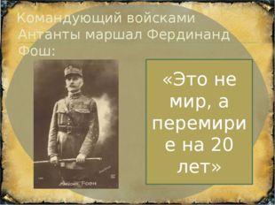 Командующий войсками Антанты маршал Фердинанд Фош: «Это не мир, а перемирие н