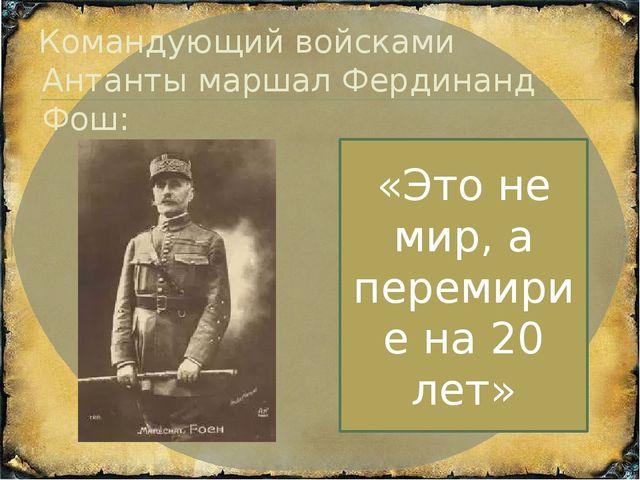 Командующий войсками Антанты маршал Фердинанд Фош: «Это не мир, а перемирие н...