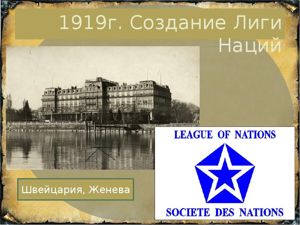 1919г. Создание Лиги Наций Швейцария, Женева