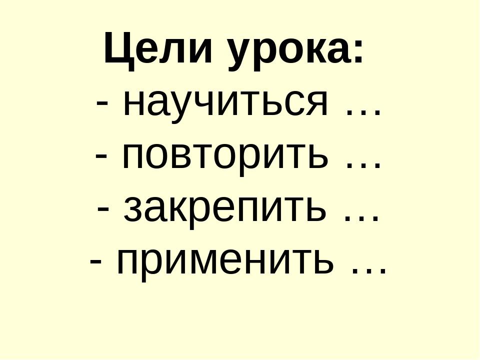 Цели урока: - научиться … - повторить … - закрепить … - применить …
