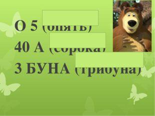 О 5 (опять) 40 А (сорока) 3 БУНА (трибуна)