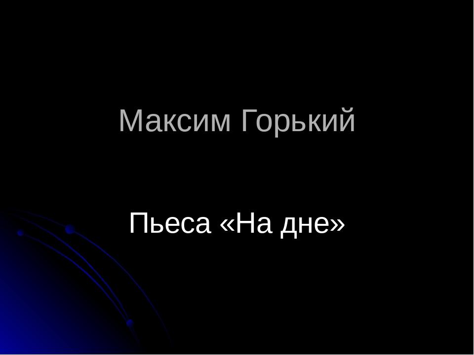 Максим Горький Пьеса «На дне»