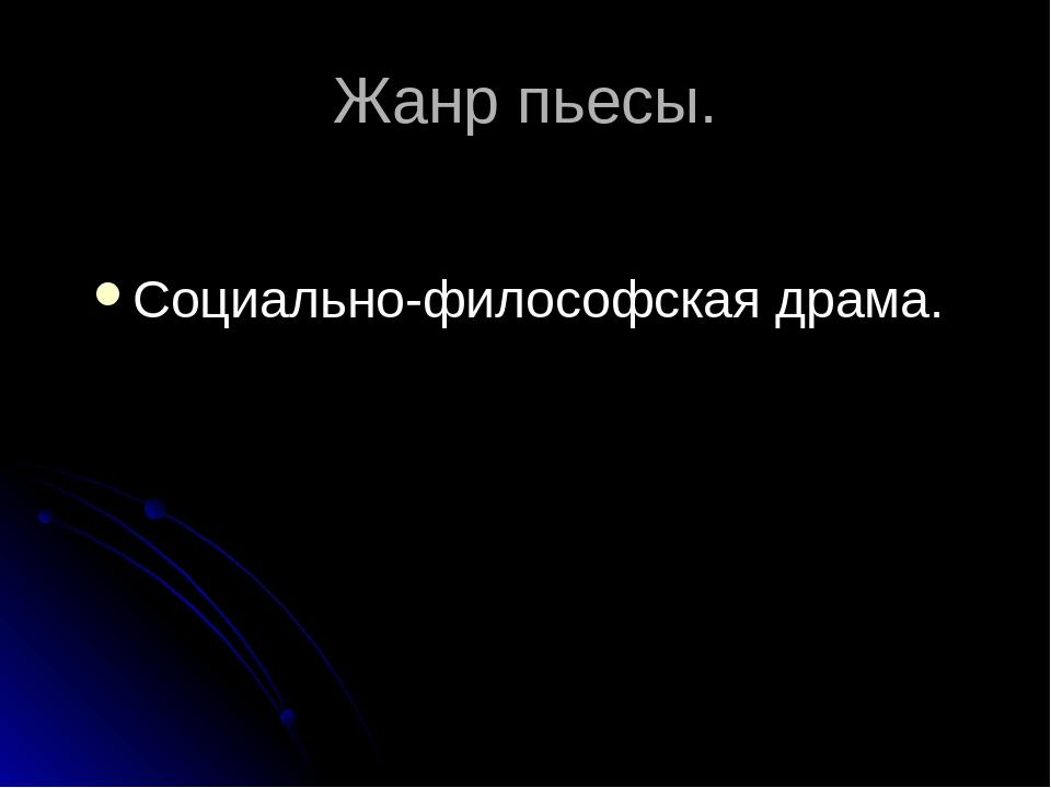 Жанр пьесы. Социально-философская драма.