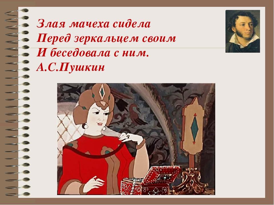 Злая мачеха сидела Перед зеркальцем своим И беседовала с ним. А.С.Пушкин