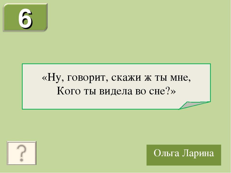 Ольга Ларина «Ну, говорит, скажи ж ты мне, Кого ты видела во сне?»