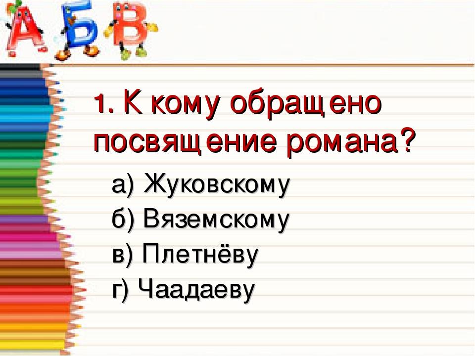 1. К кому обращено посвящение романа? а) Жуковскому  б) Вяземскому в) Плетн...