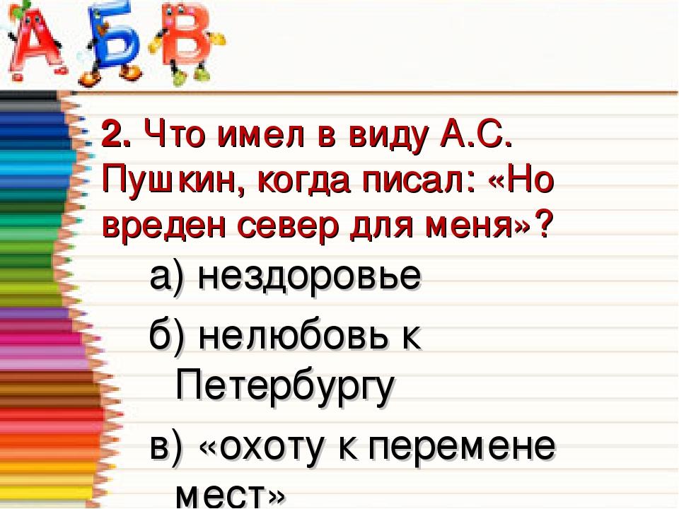 2. Что имел в виду А.С. Пушкин, когда писал: «Но вреден север для меня»? а) н...