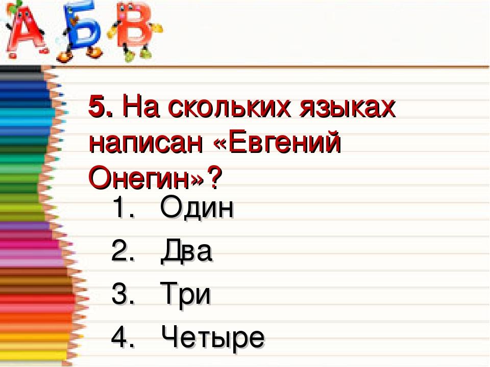 5. На скольких языках написан «Евгений Онегин»? 1.Один 2.Два 3.Три 4.Четыре