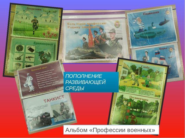 ПОПОЛНЕНИЕ РАЗВИВАЮЩЕЙ СРЕДЫ Альбом «Профессии военных»