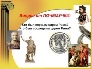 Вопрос от ПОЧЕМУЧКИ: Кто был первым царем Рима? Кто был последним царем Рима?