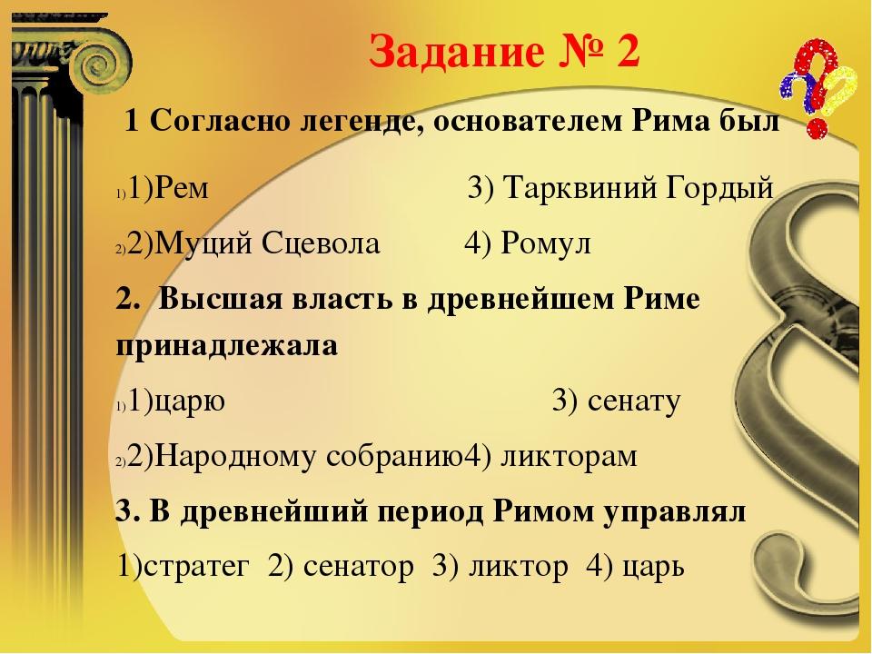 Задание № 2 1 Согласно легенде, основателем Рима был 1)Рем 3) Тарквиний Гор...