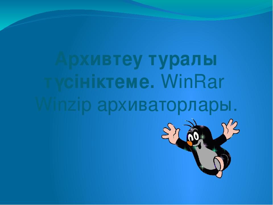 Архивтеу туралы түсініктеме. WinRar Winzip архиваторлары.