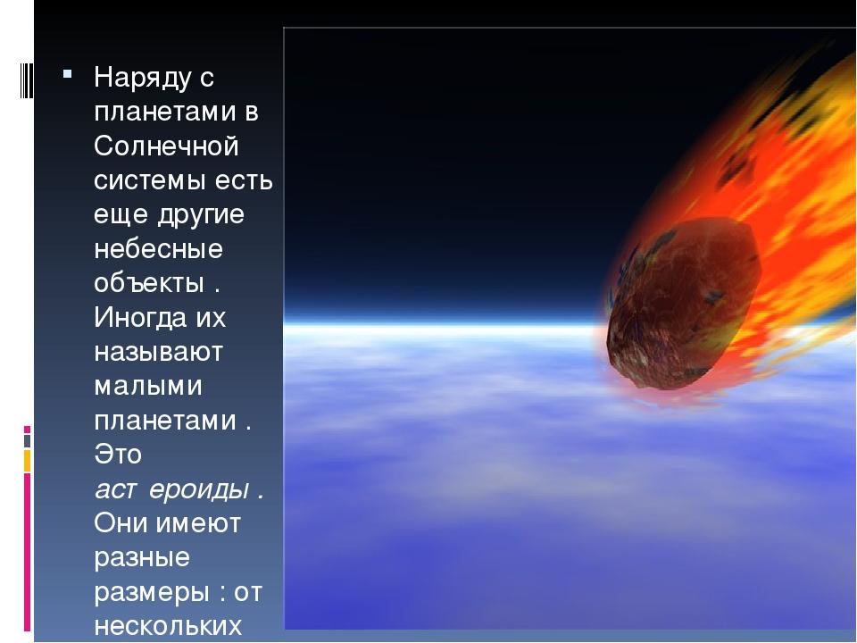 Наряду с планетами в Солнечной системы есть еще другие небесные объекты . Ин...