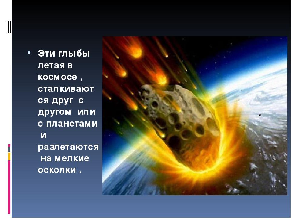 Эти глыбы летая в космосе , сталкиваются друг с другом или с планетами и раз...