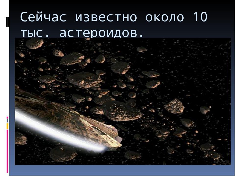 Сейчас известно около 10 тыс. астероидов.