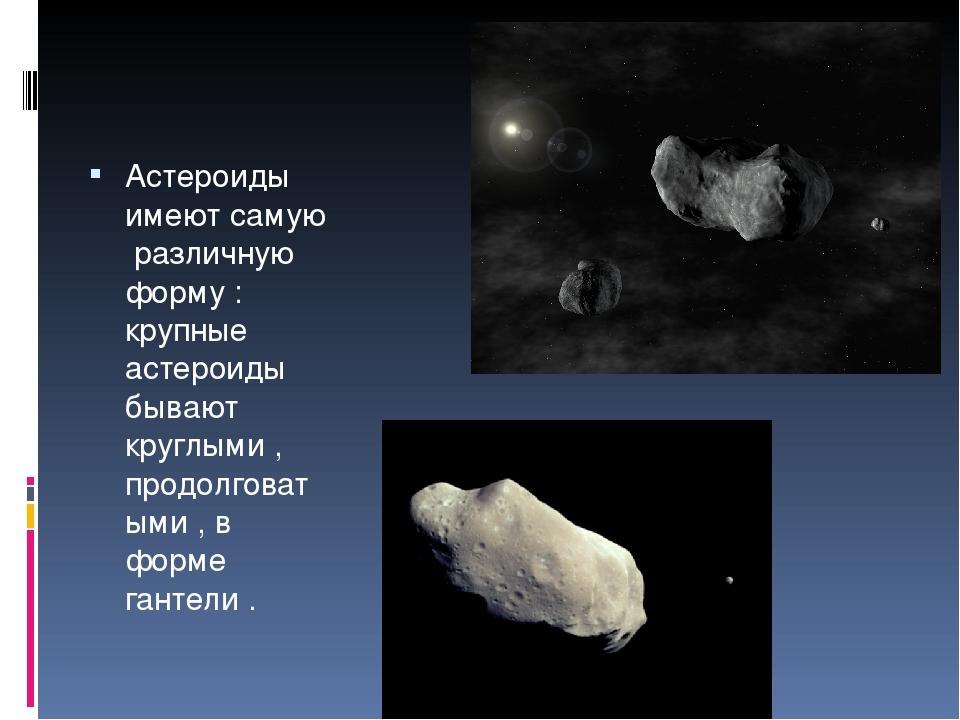 Астероиды имеют самую различную форму : крупные астероиды бывают круглыми ,...