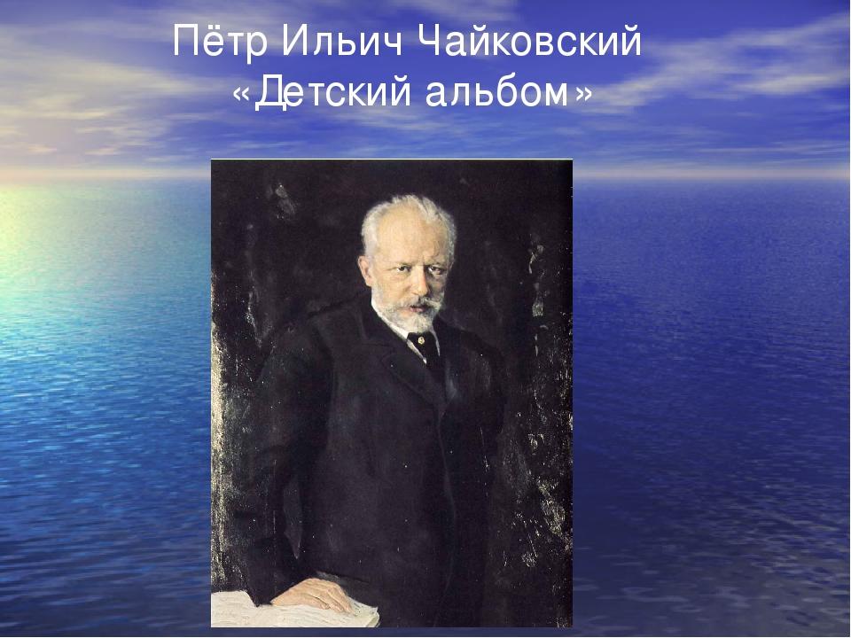 Пётр Ильич Чайковский «Детский альбом»
