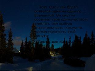 Поэт здесь как будто остается один на один со Вселенной. Он смутно осознает