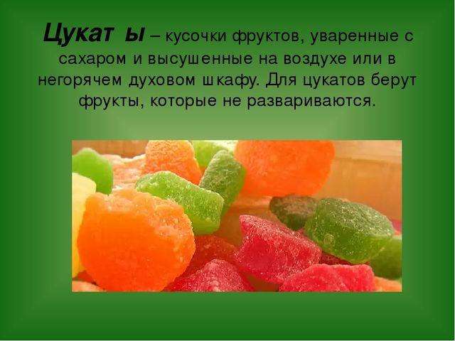 Цукаты – кусочки фруктов, уваренные с сахаром и высушенные на воздухе или в н...