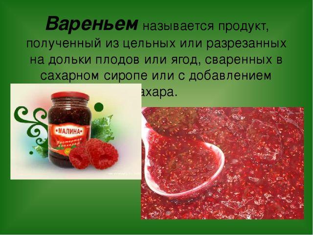 Вареньем называется продукт, полученный из цельных или разрезанных на дольки...