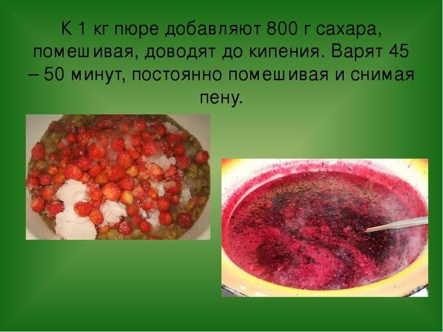 К 1 кг пюре добавляют 800 г сахара, помешивая, доводят до кипения. Варят 45 –...