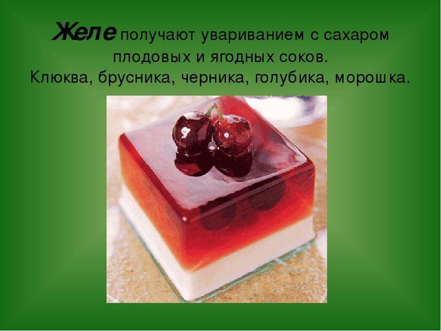 Желе получают увариванием с сахаром плодовых и ягодных соков. Клюква, брусник...