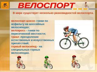 В мире существует несколько разновидностей велоспорта. велоспорт-шоссе- гонки