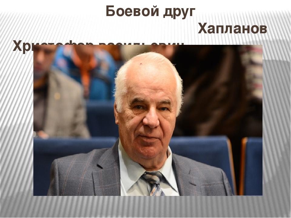 Боевой друг Хапланов Христофор васильевич